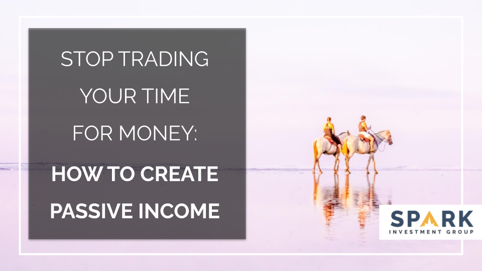 Stop Trading Your Time For Money: How To Create Passive Income